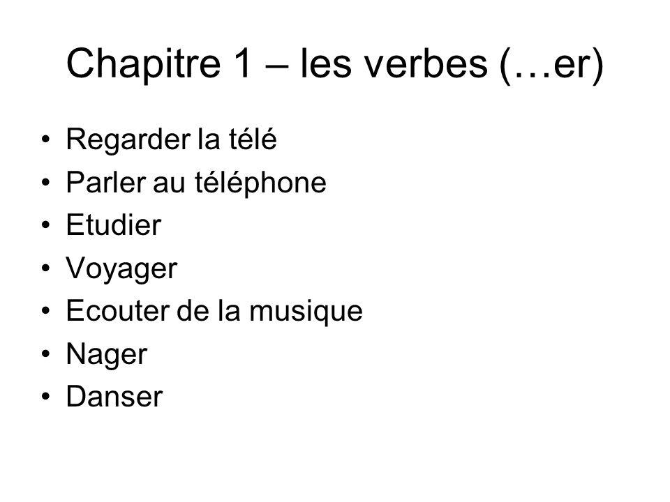 Chapitre 1 – les verbes (…er) Regarder la télé Parler au téléphone Etudier Voyager Ecouter de la musique Nager Danser
