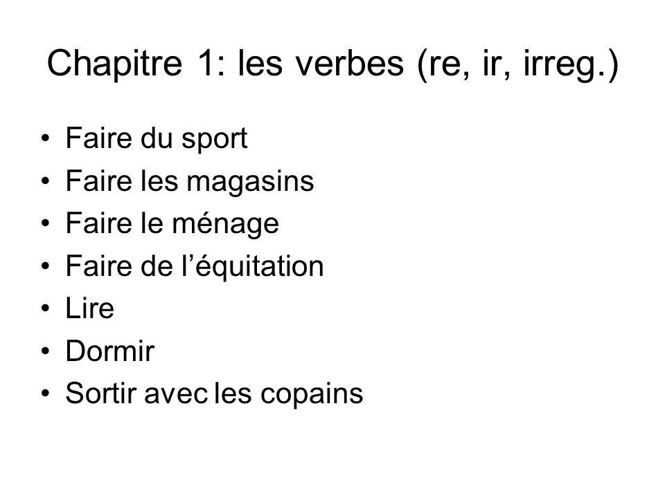 Chapitre 1: les verbes (re, ir, irreg.) Faire du sport Faire les magasins Faire le ménage Faire de léquitation Lire Dormir Sortir avec les copains