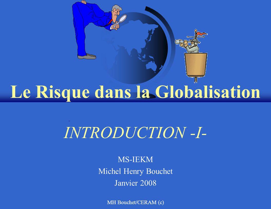 MH Bouchet/CERAM (c) Le Risque dans la Globalisation INTRODUCTION -I- MS-IEKM Michel Henry Bouchet Janvier 2008