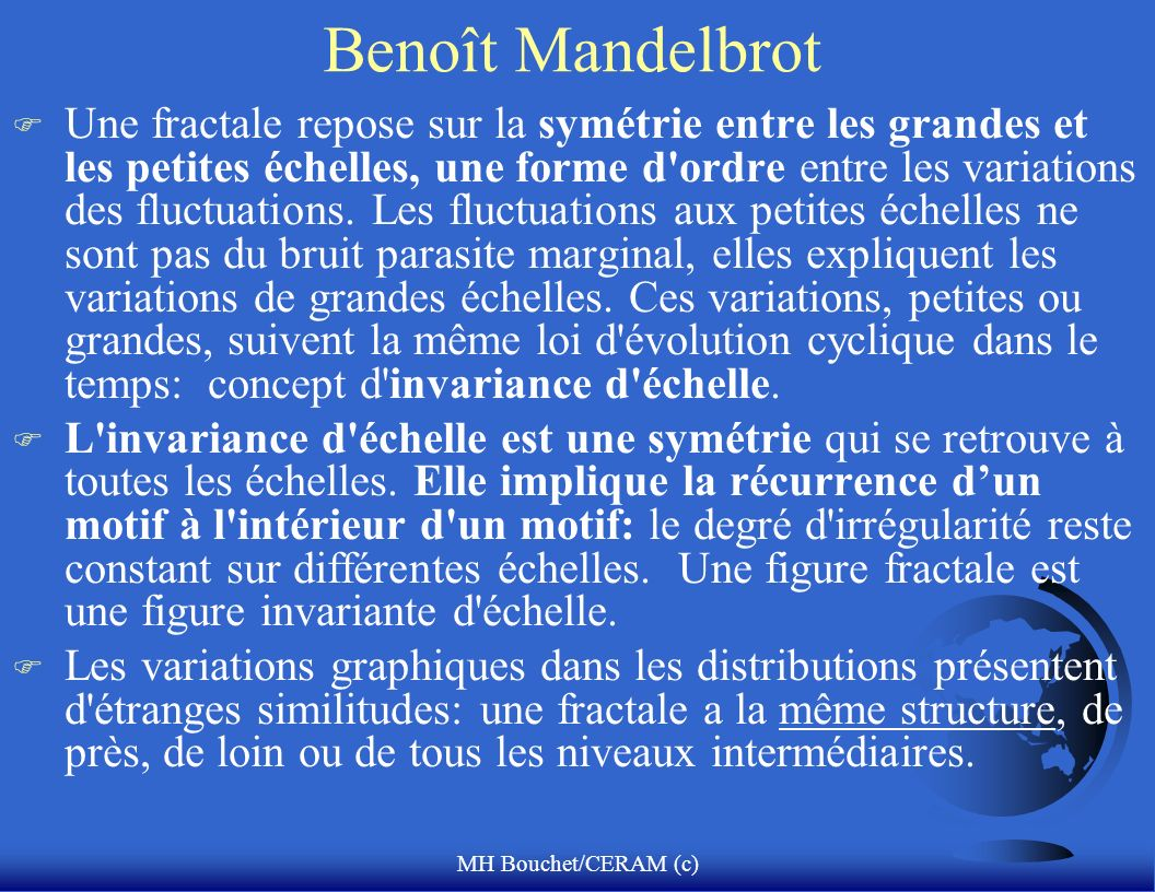 MH Bouchet/CERAM (c) Benoît Mandelbrot F Une fractale repose sur la symétrie entre les grandes et les petites échelles, une forme d'ordre entre les va