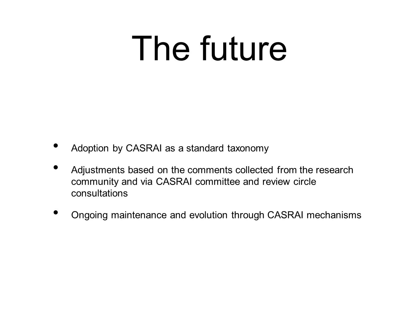 The future Adoption by CASRAI as a standard taxonomy Adjustments based on the comments collected from the research community and via CASRAI committee