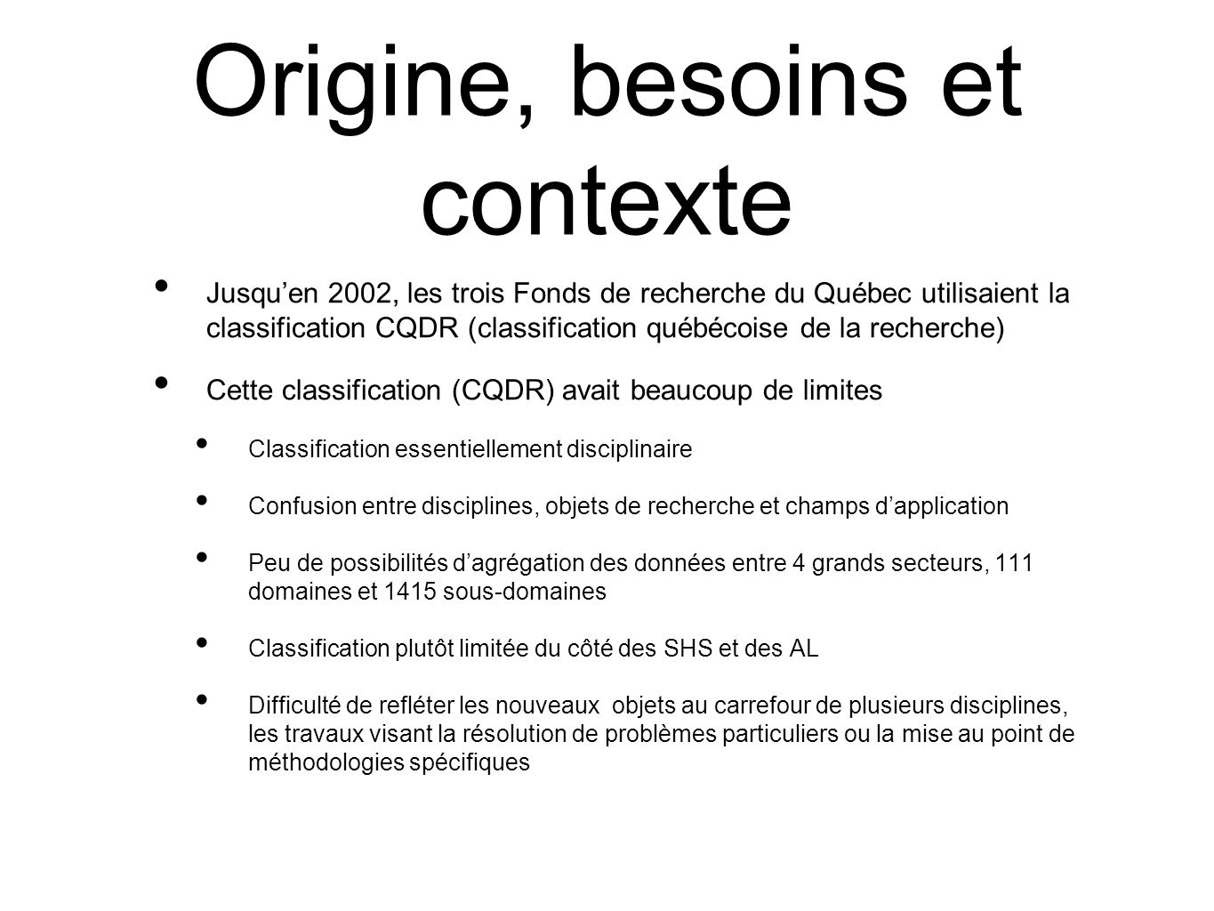 Origin, needs and context Until 2002, the three Quebec research funds used the classification CQDR (classification québécoise de la recherche) This classification (CQDR) had many limits Essentially disciplinary classification Confusion between disciplines, research objects and fields of application Few possibilities for aggregation of data among 4 major sectors, 111 domains and 1415 subdomains Classification rather limited in terms of HSS and AL Difficulty of reflecting the new objects at the crossroads of several disciplines, work intended to solve special problems or perfecting of specific methodologies