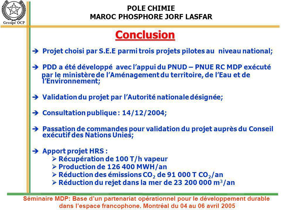 POLE CHIMIE MAROC PHOSPHORE JORF LASFAR Groupe OCP Conclusion Projet choisi par S.E.E parmi trois projets pilotes au niveau national; PDD a été dévelo