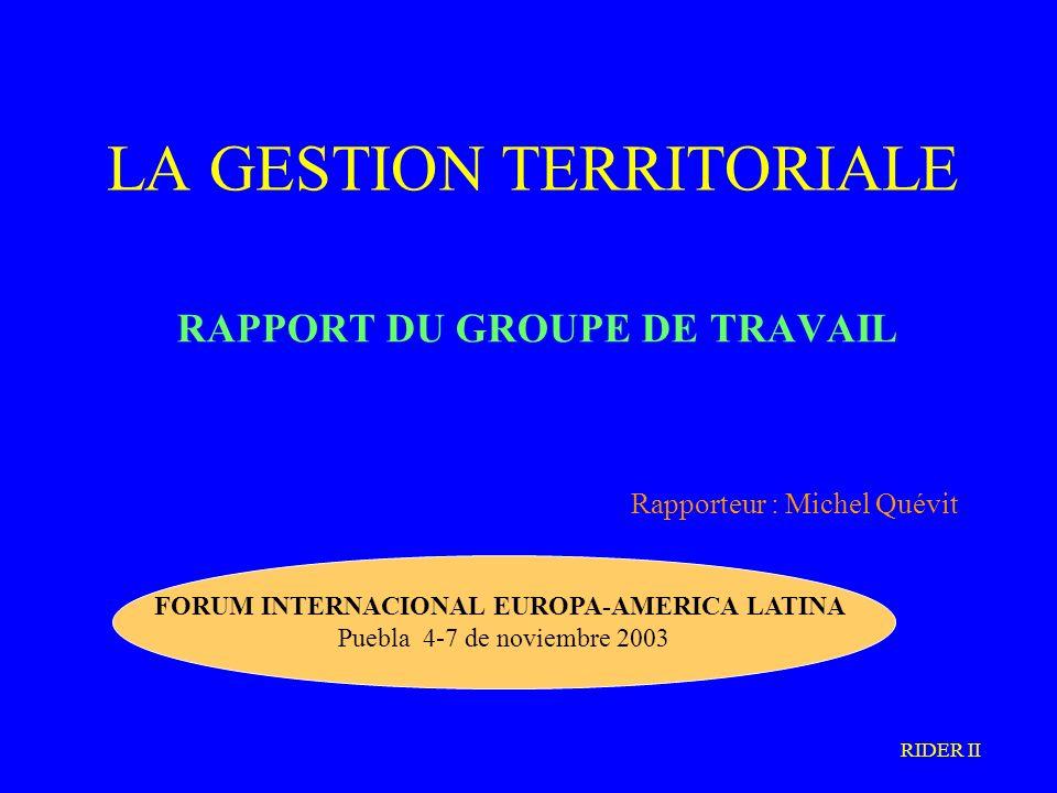 LA GESTION TERRITORIALE RAPPORT DU GROUPE DE TRAVAIL Rapporteur : Michel Quévit FORUM INTERNACIONAL EUROPA-AMERICA LATINA Puebla 4-7 de noviembre 2003 RIDER II