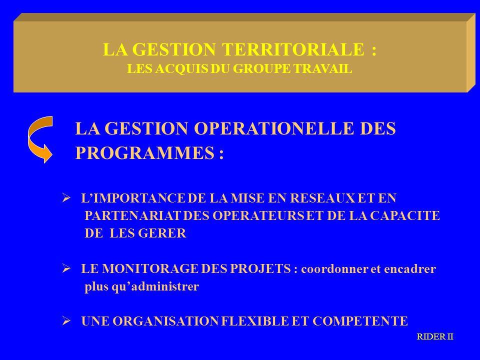 LA METODOLOGIA COMMUNAUTARIA LA GESTION OPERATIONELLE DES PROGRAMMES : LIMPORTANCE DE LA MISE EN RESEAUX ET EN PARTENARIAT DES OPERATEURS ET DE LA CAPACITE DE LES GERER LE MONITORAGE DES PROJETS : coordonner et encadrer plus quadministrer UNE ORGANISATION FLEXIBLE ET COMPETENTE RIDER II LA GESTION TERRITORIALE : LES ACQUIS DU GROUPE TRAVAIL