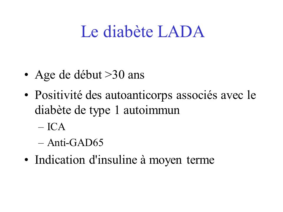 Le diabète LADA Age de début >30 ans Positivité des autoanticorps associés avec le diabète de type 1 autoimmun –ICA –Anti-GAD65 Indication d'insuline