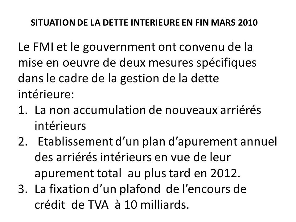 Le FMI et le gouvernment ont convenu de la mise en oeuvre de deux mesures spécifiques dans le cadre de la gestion de la dette intérieure: 1.La non accumulation de nouveaux arriérés intérieurs 2.