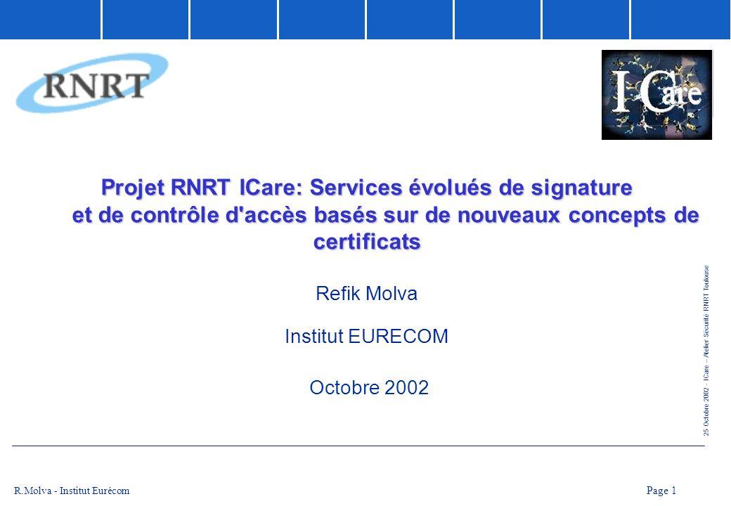 25 Octobre 2002 - ICare – Atelier Sécurité RNRT Toulouse Page 2 R.Molva - Institut Eurécom Partenaires du Projet l Thales Communications (responsable du projet) l CEA - LETI l Cabinet davocats A.