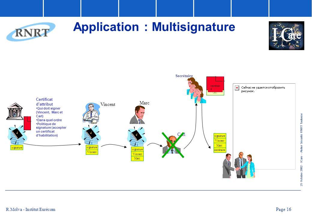 25 Octobre 2002 - ICare – Atelier Sécurité RNRT Toulouse Page 16 R.Molva - Institut Eurécom Application : Multisignature signature Certificat dattribu