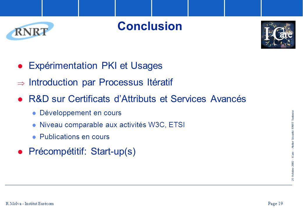25 Octobre 2002 - ICare – Atelier Sécurité RNRT Toulouse Page 19 R.Molva - Institut Eurécom Conclusion Expérimentation PKI et Usages Introduction par