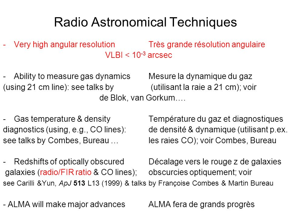 Radio Astronomical Techniques -Very high angular resolutionTrès grande résolution angulaire VLBI < 10 -3 arcsec -Ability to measure gas dynamicsMesure la dynamique du gaz (using 21 cm line): see talks by (utilisant la raie a 21 cm); voir de Blok, van Gorkum….