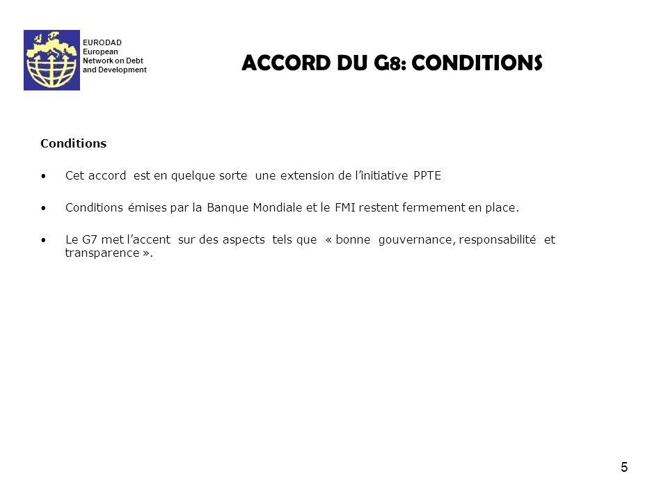 5 ACCORD DU G8: CONDITIONS EURODAD European Network on Debt and Development Conditions Cet accord est en quelque sorte une extension de linitiative PPTE Conditions émises par la Banque Mondiale et le FMI restent fermement en place.