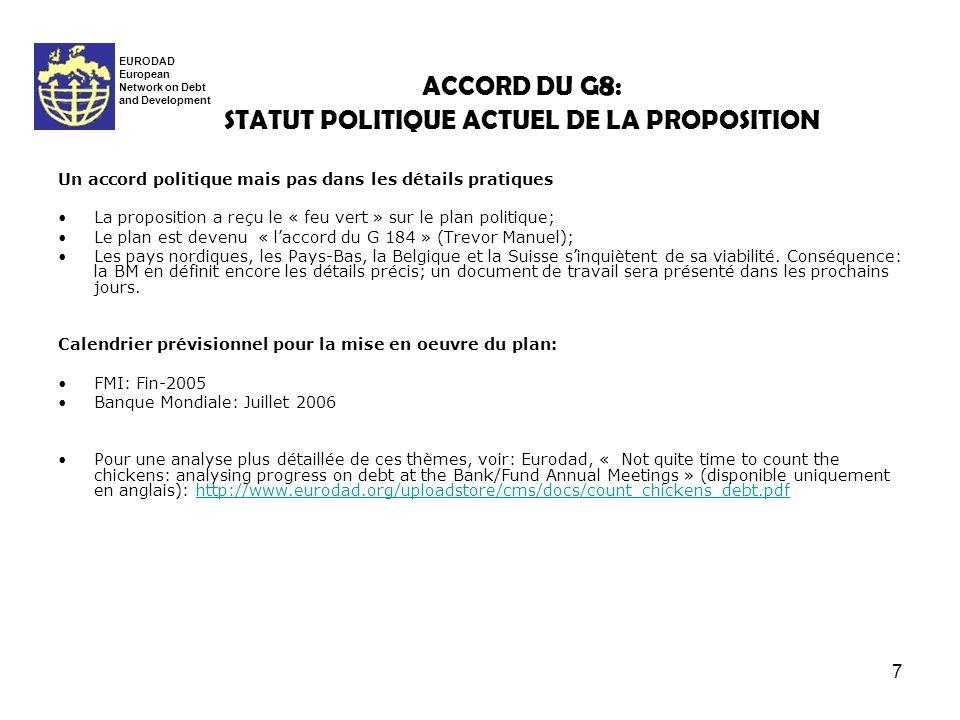 7 ACCORD DU G 8 : STATUT POLITIQUE ACTUEL DE LA PROPOSITION EURODAD European Network on Debt and Development Un accord politique mais pas dans les détails pratiques La proposition a reçu le « feu vert » sur le plan politique; Le plan est devenu « laccord du G 184 » (Trevor Manuel); Les pays nordiques, les Pays-Bas, la Belgique et la Suisse sinquiètent de sa viabilité.