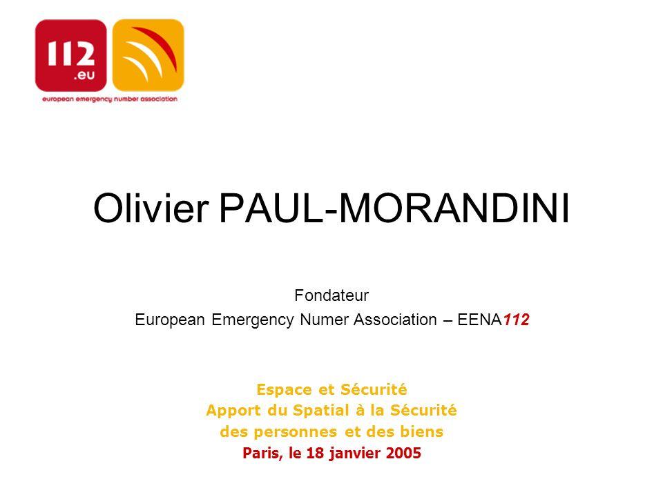 Olivier PAUL-MORANDINI Fondateur European Emergency Numer Association – EENA112 Espace et Sécurité Apport du Spatial à la Sécurité des personnes et des biens Paris, le 18 janvier 2005