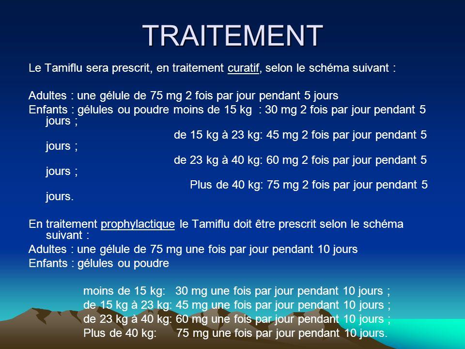 TRAITEMENT Le Tamiflu sera prescrit, en traitement curatif, selon le schéma suivant : Adultes : une gélule de 75 mg 2 fois par jour pendant 5 jours En