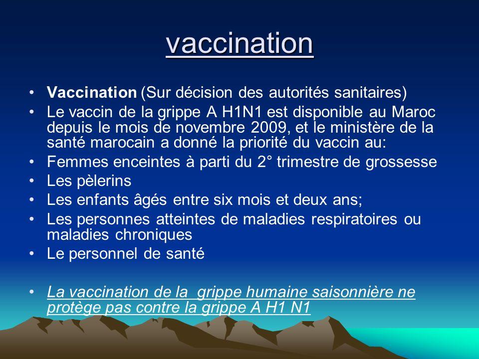 vaccination Vaccination (Sur décision des autorités sanitaires) Le vaccin de la grippe A H1N1 est disponible au Maroc depuis le mois de novembre 2009,