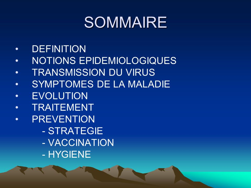 SOMMAIRE DEFINITION NOTIONS EPIDEMIOLOGIQUES TRANSMISSION DU VIRUS SYMPTOMES DE LA MALADIE EVOLUTION TRAITEMENT PREVENTION - STRATEGIE - VACCINATION -