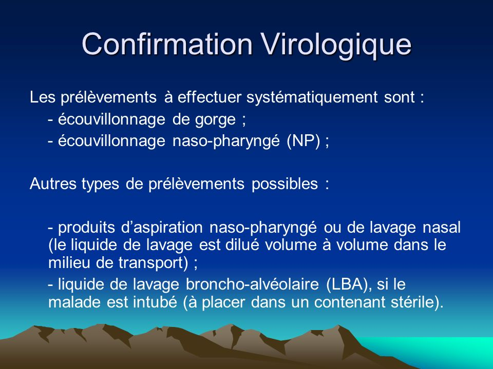 Confirmation Virologique Les prélèvements à effectuer systématiquement sont : - écouvillonnage de gorge ; - écouvillonnage naso-pharyngé (NP) ; Autres