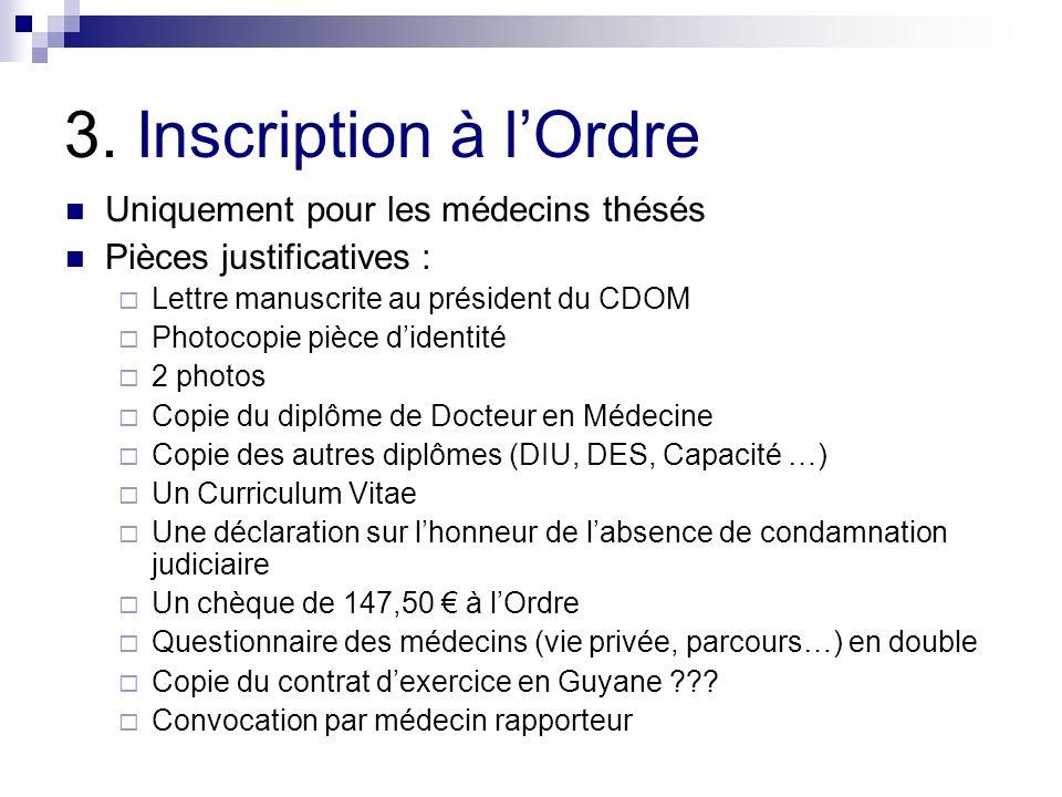 3. Inscription à lOrdre Uniquement pour les médecins thésés Pièces justificatives : Lettre manuscrite au président du CDOM Photocopie pièce didentité