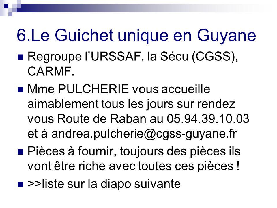 6.Le Guichet unique en Guyane Regroupe lURSSAF, la Sécu (CGSS), CARMF. Mme PULCHERIE vous accueille aimablement tous les jours sur rendez vous Route d
