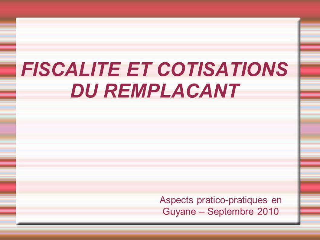 FISCALITE ET COTISATIONS DU REMPLACANT Aspects pratico-pratiques en Guyane – Septembre 2010