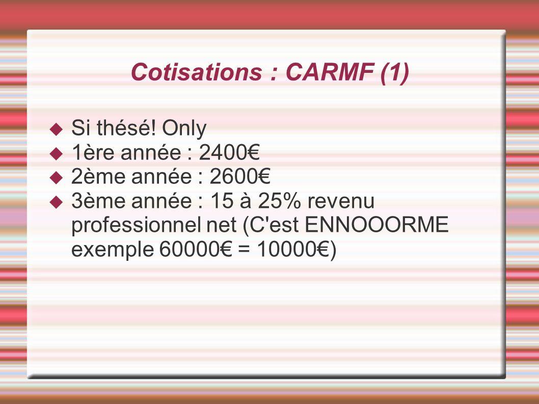 Cotisations : CARMF (1) Si thésé! Only 1ère année : 2400 2ème année : 2600 3ème année : 15 à 25% revenu professionnel net (C'est ENNOOORME exemple 600