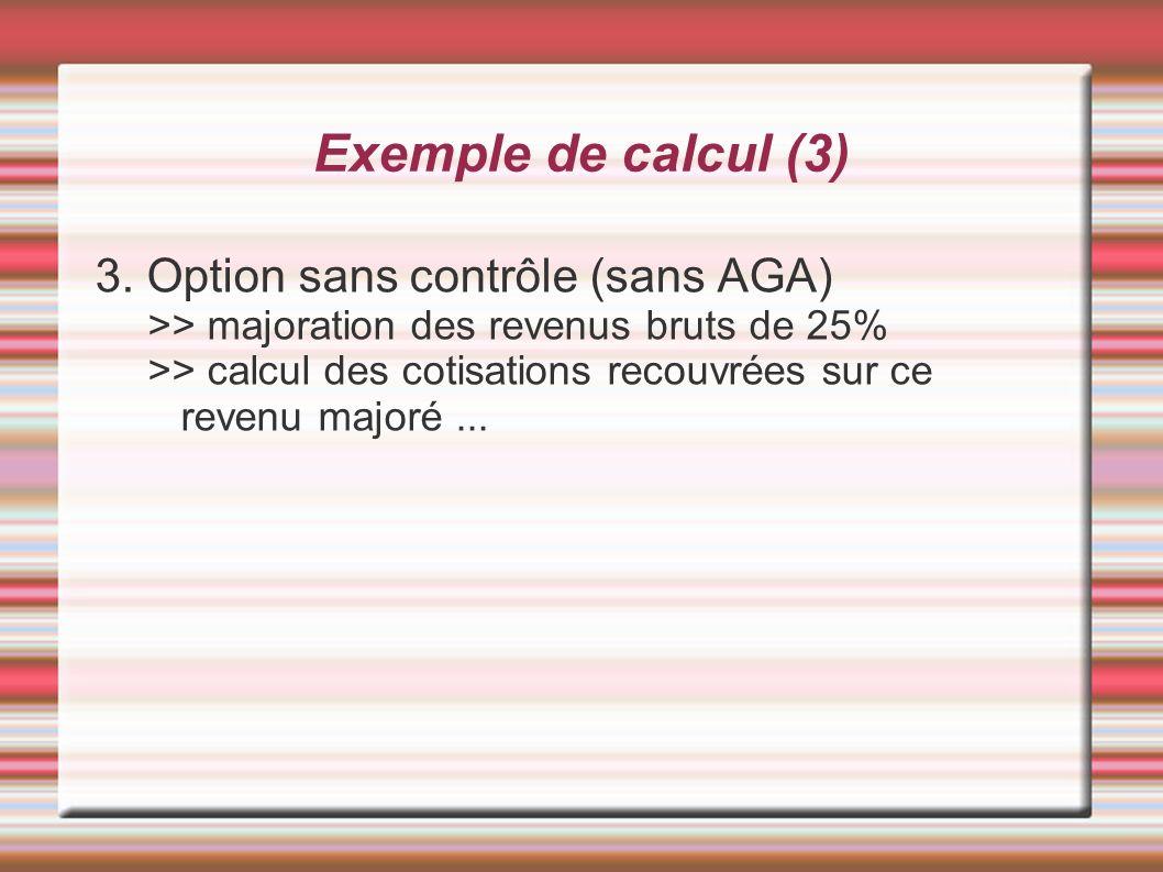 Exemple de calcul (3) 3. Option sans contrôle (sans AGA) >> majoration des revenus bruts de 25% >> calcul des cotisations recouvrées sur ce revenu maj