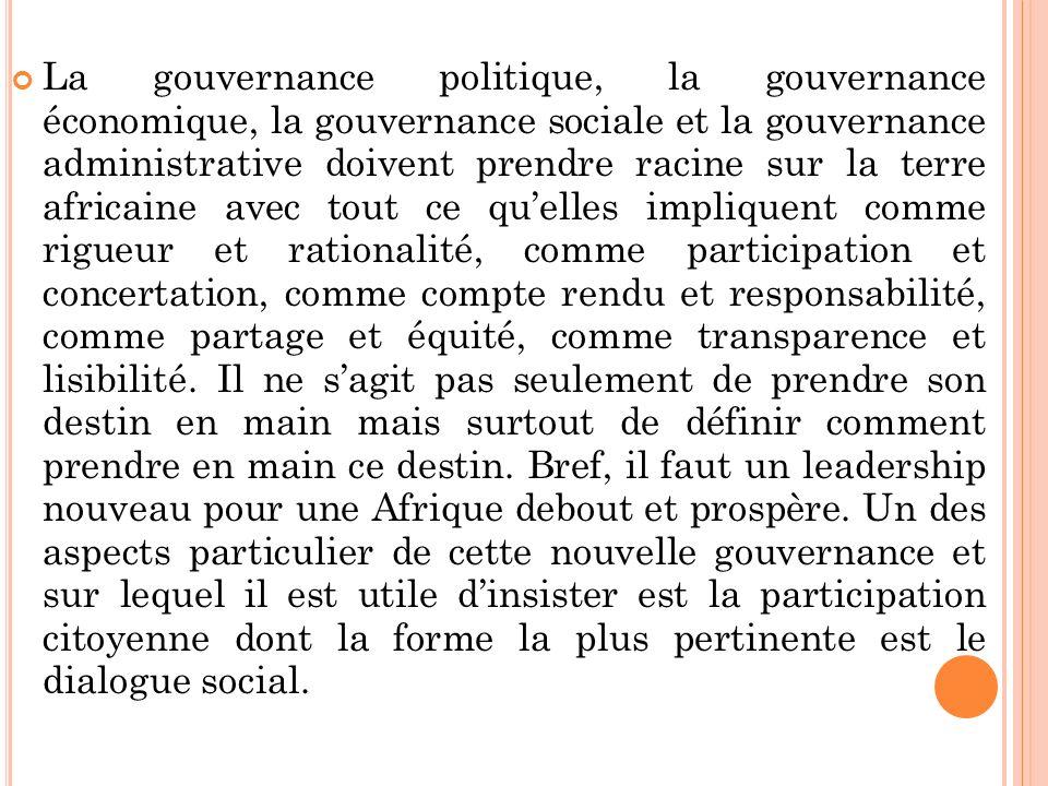 La gouvernance politique, la gouvernance économique, la gouvernance sociale et la gouvernance administrative doivent prendre racine sur la terre africaine avec tout ce quelles impliquent comme rigueur et rationalité, comme participation et concertation, comme compte rendu et responsabilité, comme partage et équité, comme transparence et lisibilité.