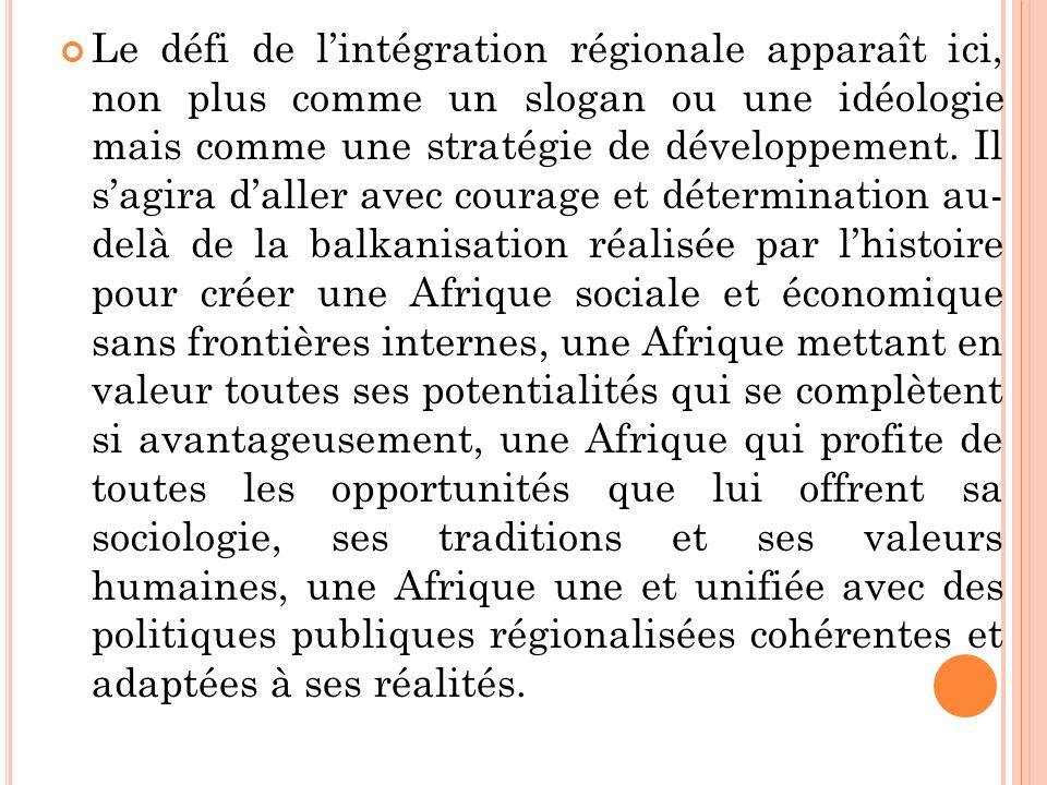 Le défi de lintégration régionale apparaît ici, non plus comme un slogan ou une idéologie mais comme une stratégie de développement.