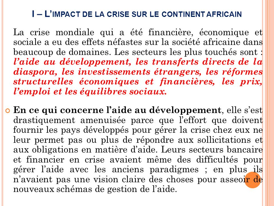 I – L IMPACT DE LA CRISE SUR LE CONTINENT AFRICAIN La crise mondiale qui a été financière, économique et sociale a eu des effets néfastes sur la société africaine dans beaucoup de domaines.