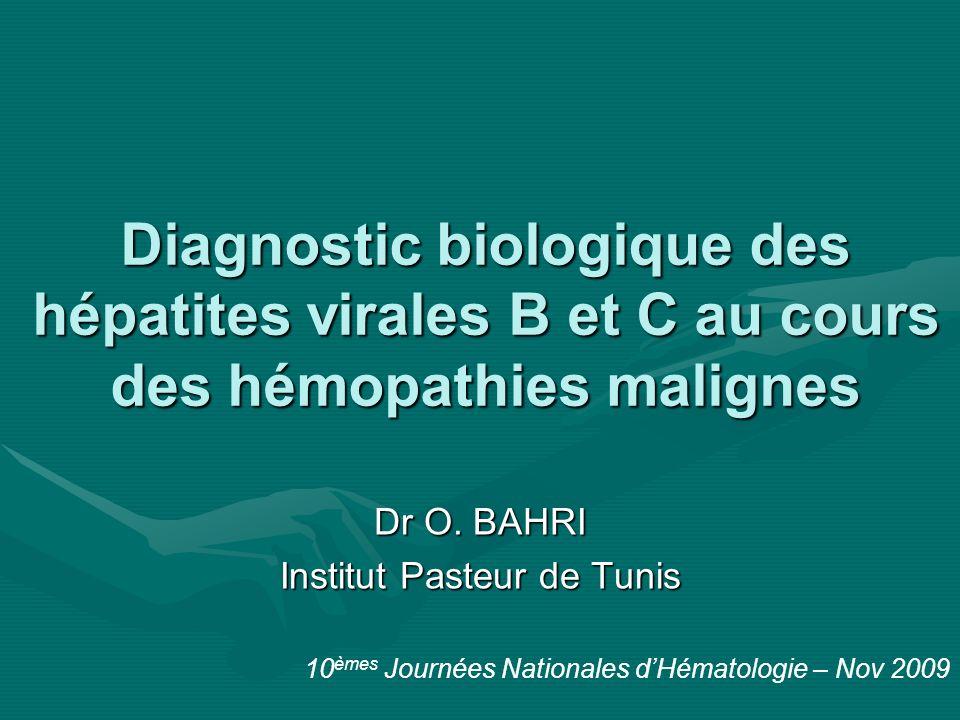 Diagnostic biologique des hépatites virales B et C au cours des hémopathies malignes Dr O. BAHRI Institut Pasteur de Tunis 10 èmes Journées Nationales