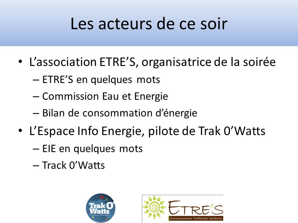 Les acteurs de ce soir Lassociation ETRES, organisatrice de la soirée – ETRES en quelques mots – Commission Eau et Energie – Bilan de consommation dénergie LEspace Info Energie, pilote de Trak 0Watts – EIE en quelques mots – Track 0Watts