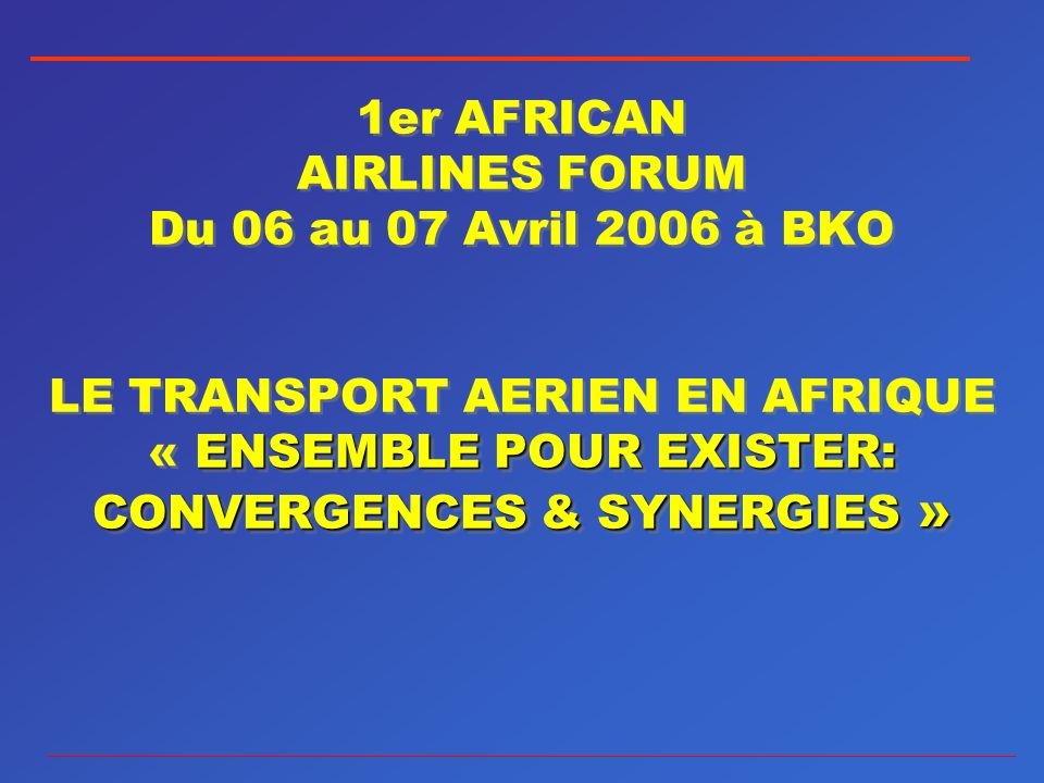 ENSEMBLE POUR EXISTER: CONVERGENCES & SYNERGIES » 1er AFRICAN AIRLINES FORUM Du 06 au 07 Avril 2006 à BKO LE TRANSPORT AERIEN EN AFRIQUE « ENSEMBLE PO