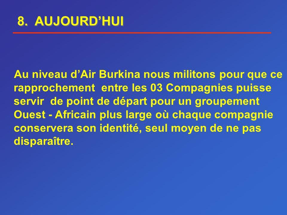 8. AUJOURDHUI Au niveau dAir Burkina nous militons pour que ce rapprochement entre les 03 Compagnies puisse servir de point de départ pour un groupeme