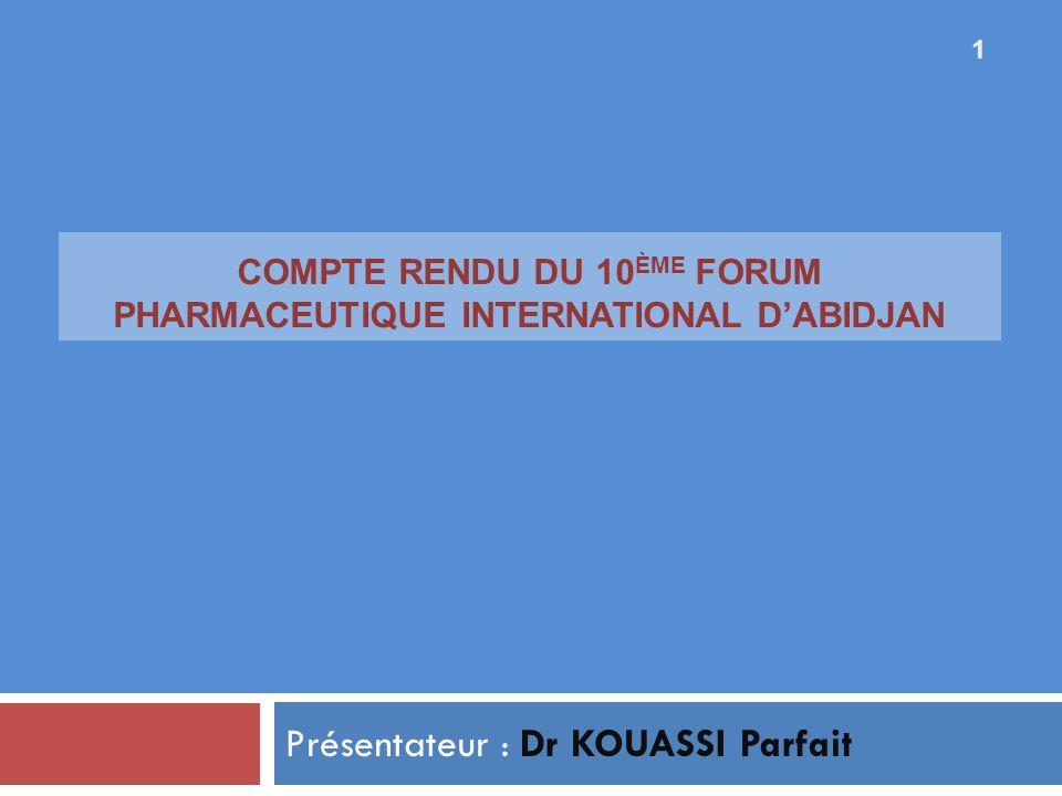 COMPTE RENDU DU 10 ÈME FORUM PHARMACEUTIQUE INTERNATIONAL DABIDJAN Présentateur : Dr KOUASSI Parfait 1