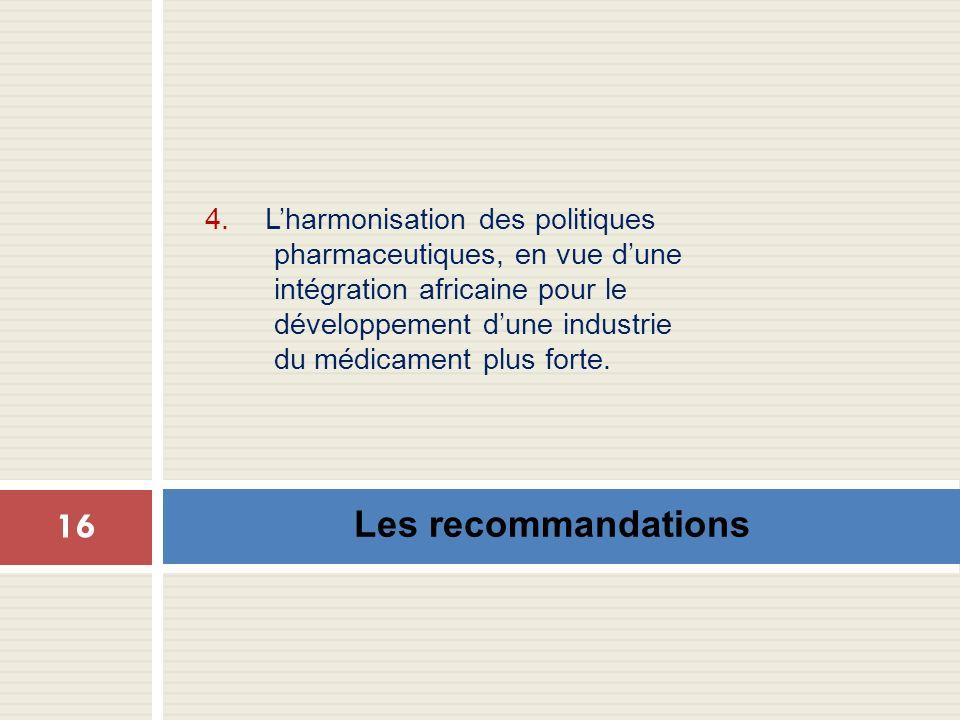 Les recommandations 16 4. Lharmonisation des politiques pharmaceutiques, en vue dune intégration africaine pour le développement dune industrie du méd