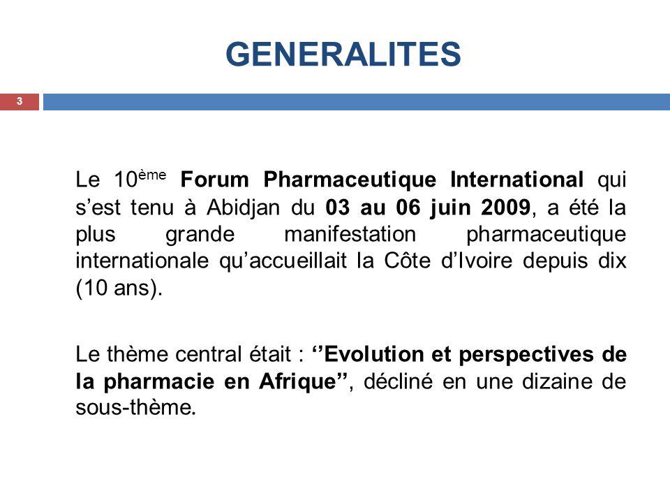 GENERALITES Le 10 ème Forum Pharmaceutique International qui sest tenu à Abidjan du 03 au 06 juin 2009, a été la plus grande manifestation pharmaceuti