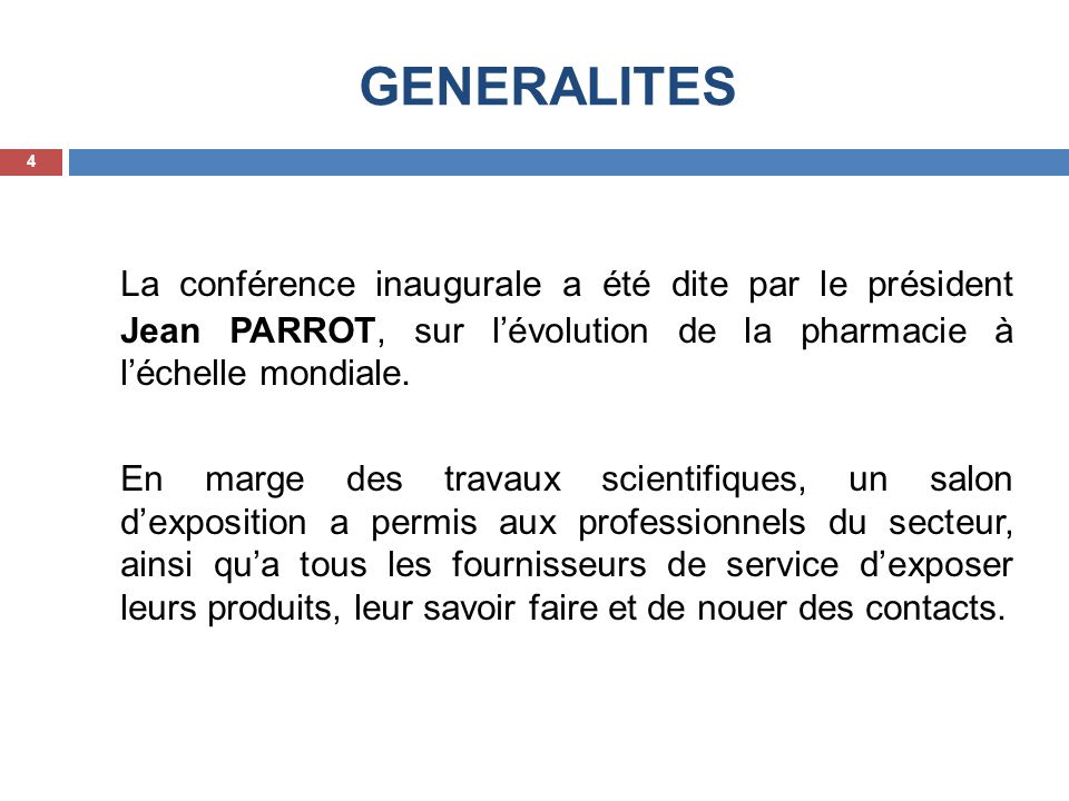 GENERALITES La conférence inaugurale a été dite par le président Jean PARROT, sur lévolution de la pharmacie à léchelle mondiale. En marge des travaux