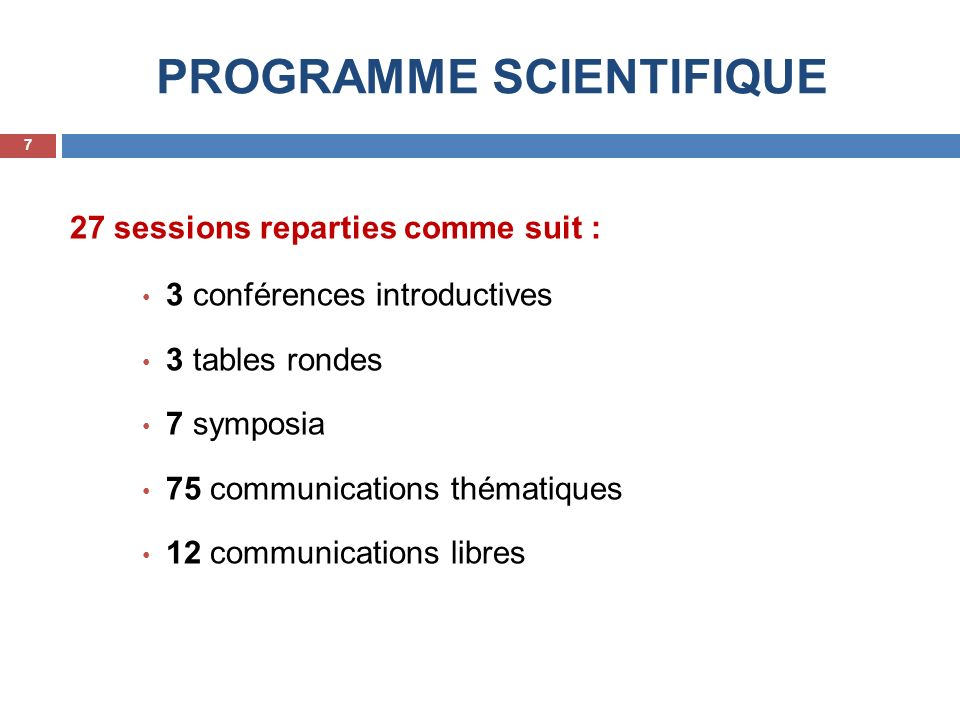 PROGRAMME SCIENTIFIQUE 27 sessions reparties comme suit : 3 conférences introductives 3 tables rondes 7 symposia 75 communications thématiques 12 communications libres 7