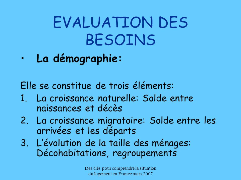 Des clés pour comprendre la situation du logement en France mars 2007 EVALUATION DES BESOINS La démographie: Elle se constitue de trois éléments: 1.La