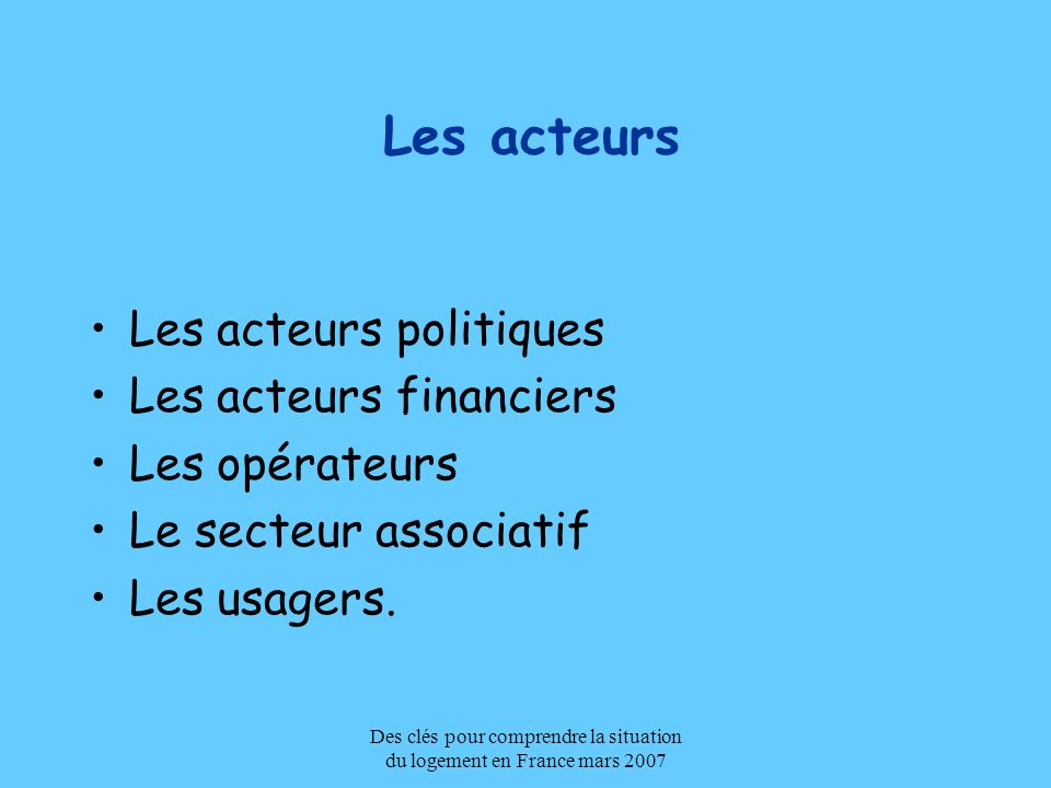 Des clés pour comprendre la situation du logement en France mars 2007 Les acteurs Les acteurs politiques Les acteurs financiers Les opérateurs Le sect