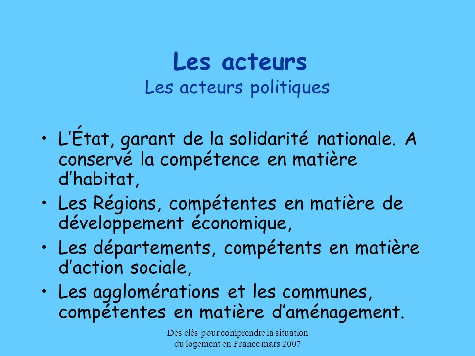 Des clés pour comprendre la situation du logement en France mars 2007 Les acteurs Les acteurs politiques LÉtat, garant de la solidarité nationale. A c
