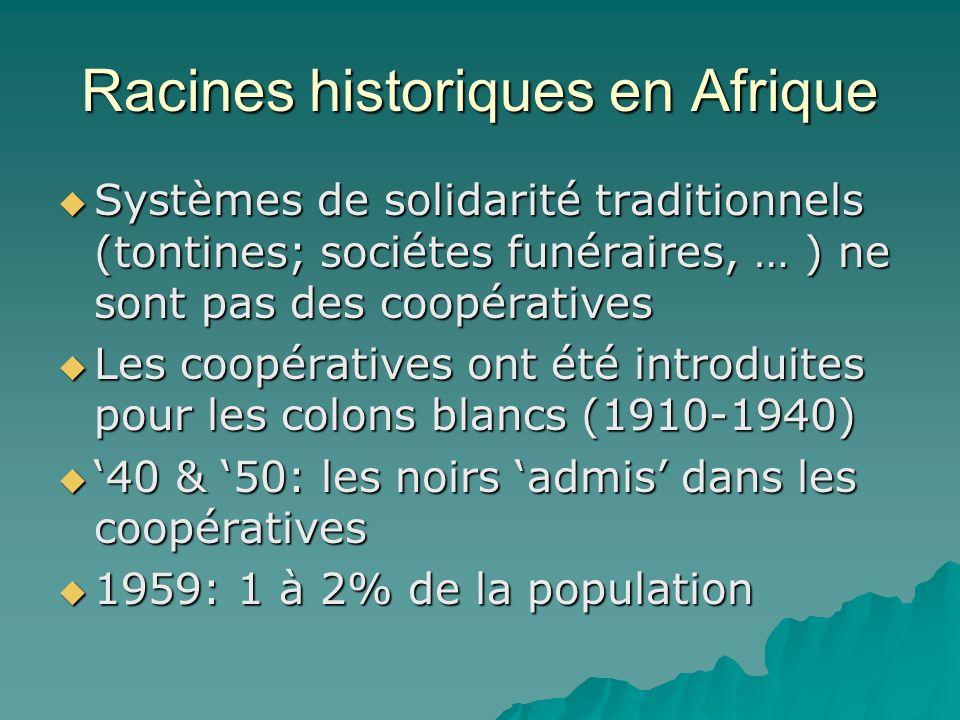 Racines historiques en Afrique Systèmes de solidarité traditionnels (tontines; sociétes funéraires, … ) ne sont pas des coopératives Systèmes de solidarité traditionnels (tontines; sociétes funéraires, … ) ne sont pas des coopératives Les coopératives ont été introduites pour les colons blancs (1910-1940) Les coopératives ont été introduites pour les colons blancs (1910-1940) 40 & 50: les noirs admis dans les coopératives 40 & 50: les noirs admis dans les coopératives 1959: 1 à 2% de la population 1959: 1 à 2% de la population