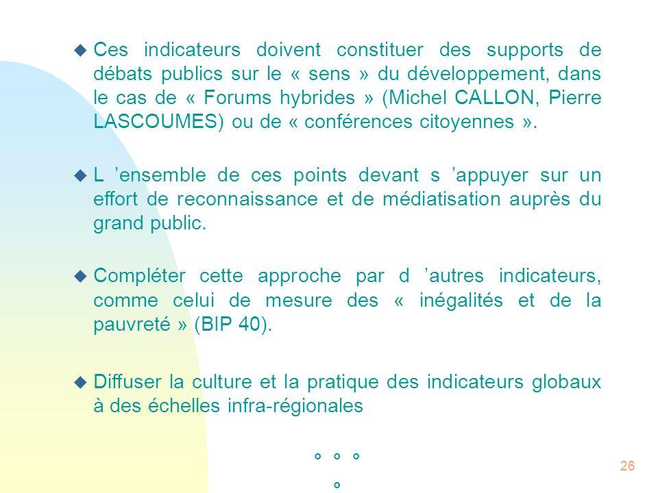 26 u Ces indicateurs doivent constituer des supports de débats publics sur le « sens » du développement, dans le cas de « Forums hybrides » (Michel CA