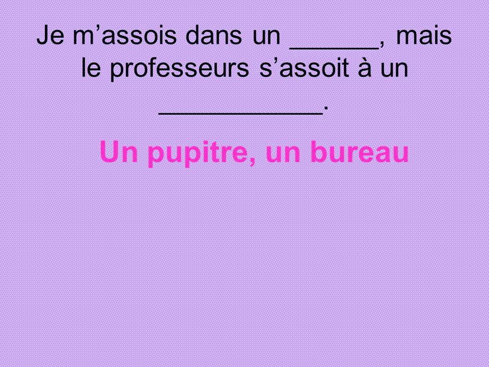Je massois dans un ______, mais le professeurs sassoit à un ___________. Un pupitre, un bureau