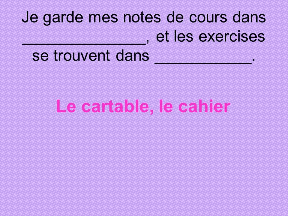 Je garde mes notes de cours dans ______________, et les exercises se trouvent dans ___________. Le cartable, le cahier