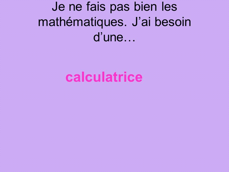Je ne fais pas bien les mathématiques. Jai besoin dune… calculatrice