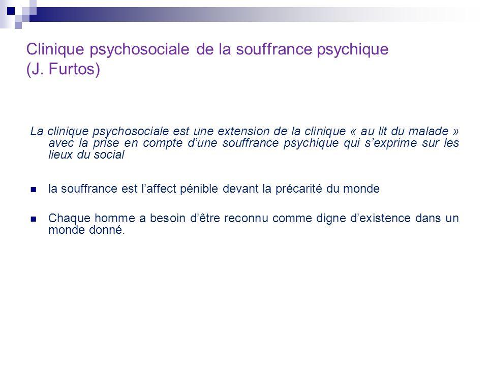 Clinique psychosociale de la souffrance psychique (J. Furtos) La clinique psychosociale est une extension de la clinique « au lit du malade » avec la