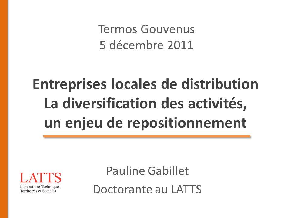Entreprises locales de distribution La diversification des activités, un enjeu de repositionnement Pauline Gabillet Doctorante au LATTS Termos Gouvenu
