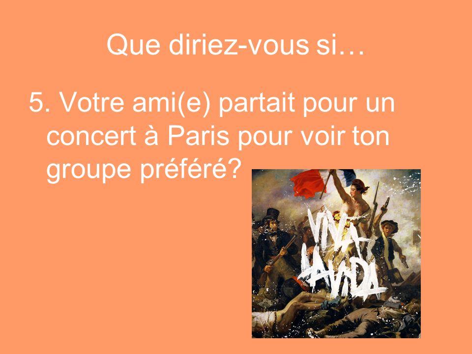 Que diriez-vous si… 5. Votre ami(e) partait pour un concert à Paris pour voir ton groupe préféré?